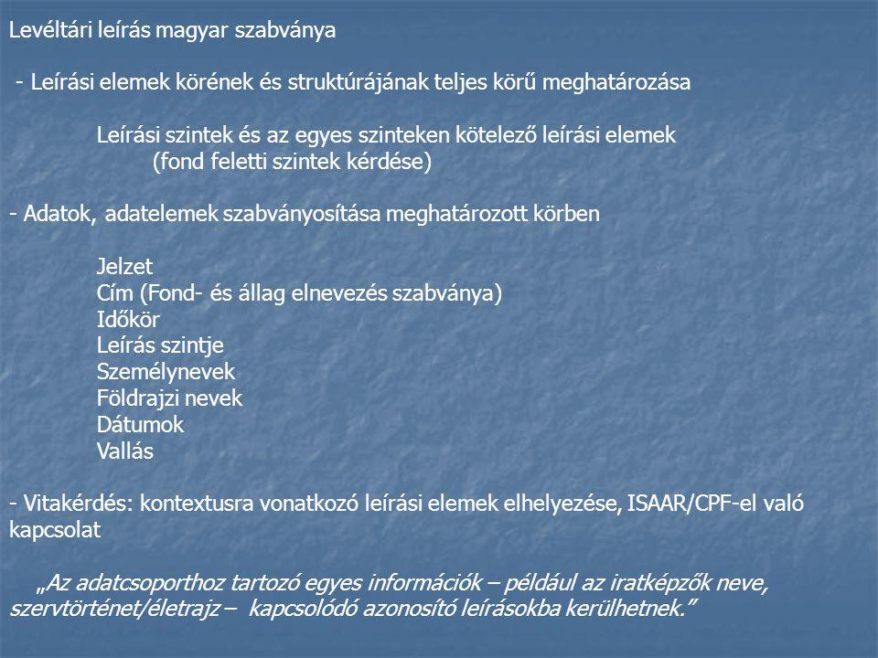 """Levéltári leírás magyar szabványa - Leírási elemek körének és struktúrájának teljes körű meghatározása Leírási szintek és az egyes szinteken kötelező leírási elemek (fond feletti szintek kérdése) - Adatok, adatelemek szabványosítása meghatározott körben Jelzet Cím (Fond- és állag elnevezés szabványa) Időkör Leírás szintje Személynevek Földrajzi nevek Dátumok Vallás - Vitakérdés: kontextusra vonatkozó leírási elemek elhelyezése, ISAAR/CPF-el való kapcsolat """"Az adatcsoporthoz tartozó egyes információk – például az iratképzők neve, szervtörténet/életrajz – kapcsolódó azonosító leírásokba kerülhetnek."""