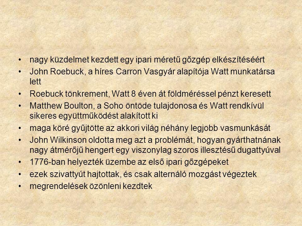 nagy küzdelmet kezdett egy ipari méretű gőzgép elkészítéséért John Roebuck, a híres Carron Vasgyár alapítója Watt munkatársa lett Roebuck tönkrement, Watt 8 éven át földméréssel pénzt keresett Matthew Boulton, a Soho öntöde tulajdonosa és Watt rendkívül sikeres együttműködést alakított ki maga köré gyűjtötte az akkori világ néhány legjobb vasmunkását John Wilkinson oldotta meg azt a problémát, hogyan gyárthatnának nagy átmérőjű hengert egy viszonylag szoros illesztésű dugattyúval 1776-ban helyezték üzembe az első ipari gőzgépeket ezek szivattyút hajtottak, és csak alternáló mozgást végeztek megrendelések özönleni kezdtek