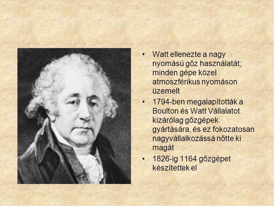 Watt ellenezte a nagy nyomású gőz használatát; minden gépe közel atmoszférikus nyomáson üzemelt 1794-ben megalapították a Boulton és Watt Vállalatot kizárólag gőzgépek gyártására, és ez fokozatosan nagyvállalkozássá nőtte ki magát 1826-ig 1164 gőzgépet készítettek el