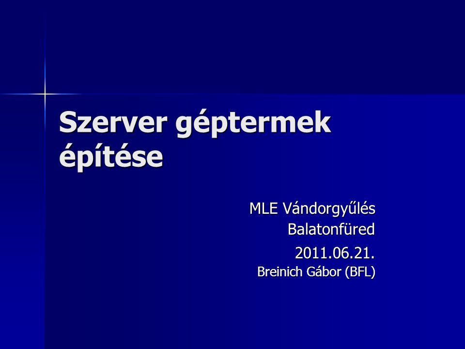 Szerver géptermek építése MLE Vándorgyűlés Balatonfüred2011.06.21. Breinich Gábor (BFL)