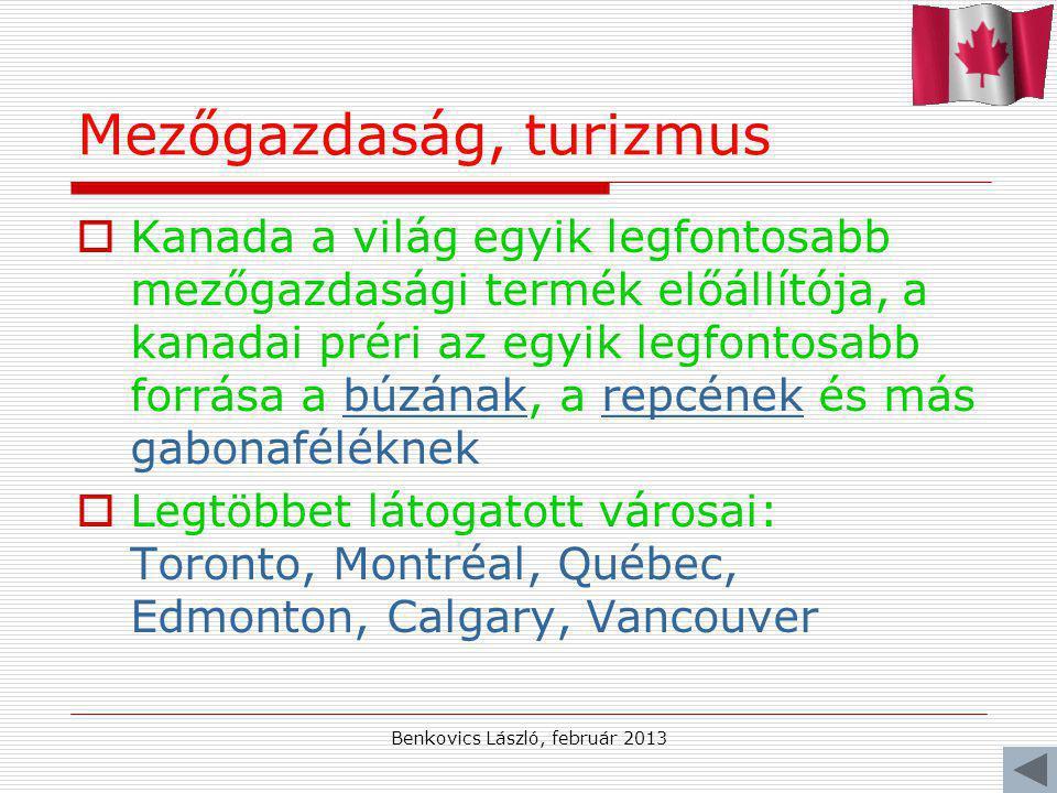 Benkovics László, február 2013 Mezőgazdaság, turizmus  Kanada a világ egyik legfontosabb mezőgazdasági termék előállítója, a kanadai préri az egyik legfontosabb forrása a búzának, a repcének és más gabonaféléknekbúzánakrepcének  Legtöbbet látogatott városai: Toronto, Montréal, Québec, Edmonton, Calgary, Vancouver