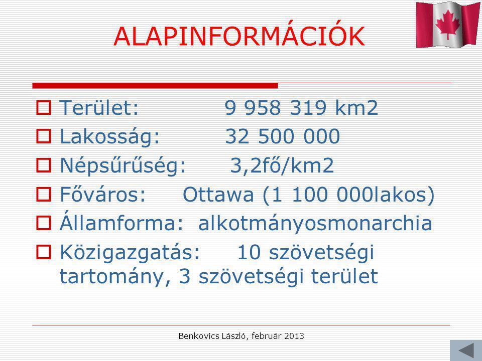 Benkovics László, február 2013 ALAPINFORMÁCIÓK  Terület: 9 958 319 km2  Lakosság: 32 500 000  Népsűrűség: 3,2fő/km2  Főváros: Ottawa (1 100 000lakos)  Államforma: alkotmányosmonarchia  Közigazgatás: 10 szövetségi tartomány, 3 szövetségi terület