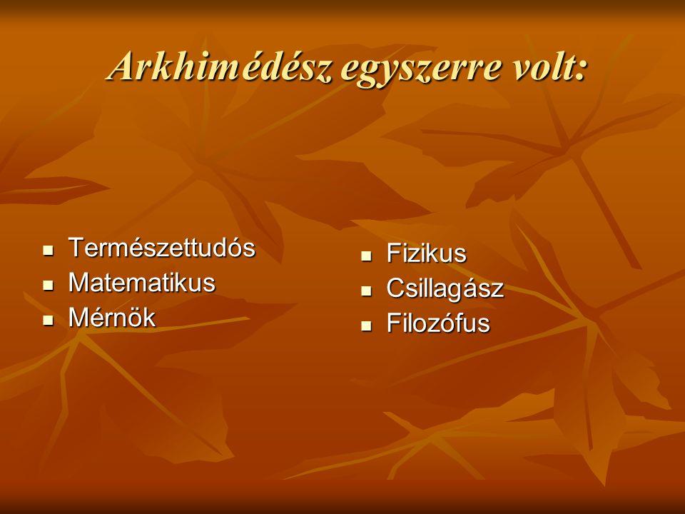 Arkhimédész egyszerre volt: Arkhimédész egyszerre volt: Természettudós Természettudós Matematikus Matematikus Mérnök Mérnök Fizikus Fizikus Csillagász
