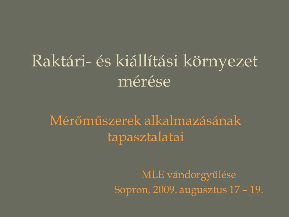 Raktári- és kiállítási környezet mérése Mérőműszerek alkalmazásának tapasztalatai MLE vándorgyűlése Sopron, 2009.