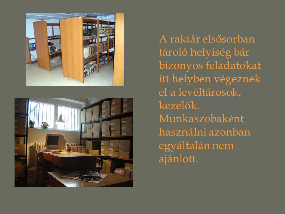 A raktár elsősorban tároló helyiség bár bizonyos feladatokat itt helyben végeznek el a levéltárosok, kezelők.
