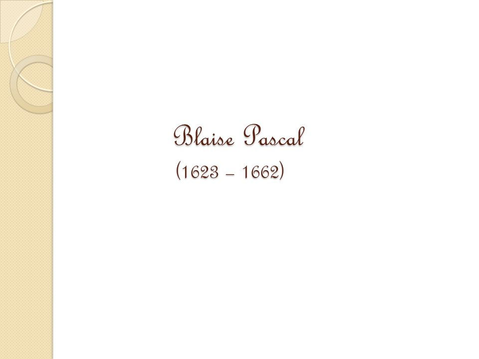 Blaise Pascal (1623 – 1662) Blaise Pascal (1623 – 1662)