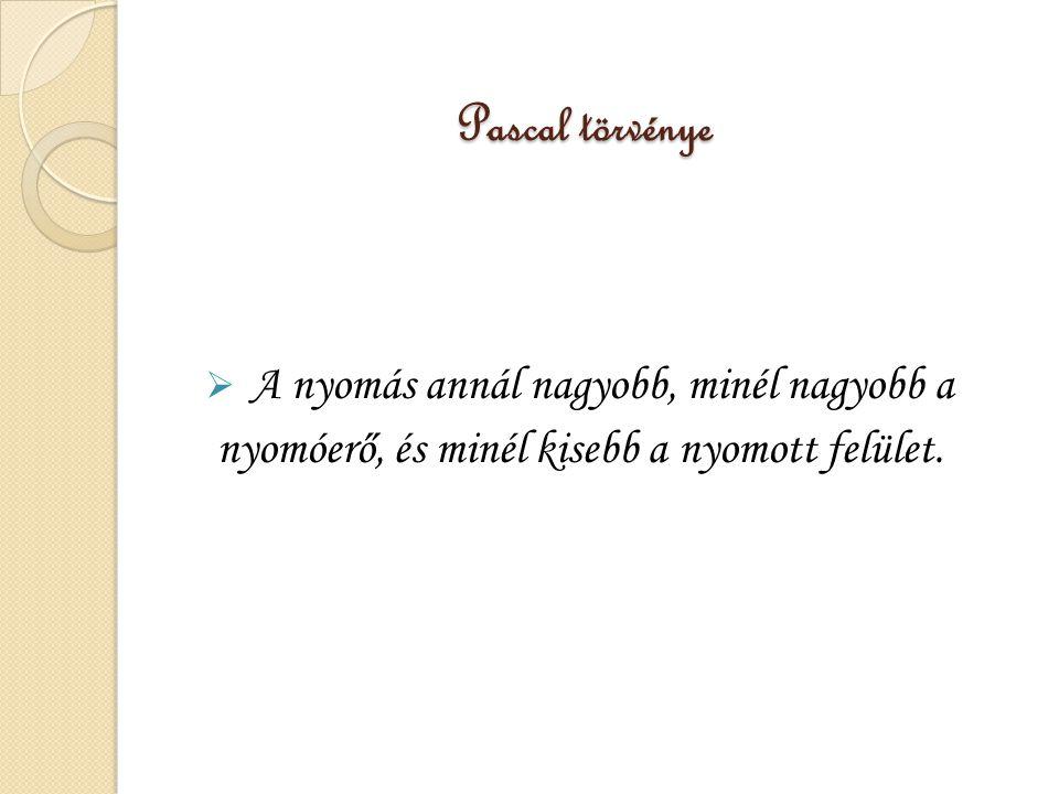 Pascal törvénye  A nyomás annál nagyobb, minél nagyobb a nyomóerő, és minél kisebb a nyomott felület.