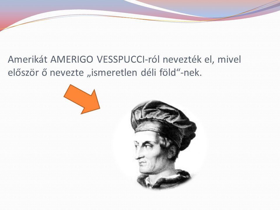 """Amerikát AMERIGO VESSPUCCI-ról nevezték el, mivel először ő nevezte """"ismeretlen déli föld""""-nek."""