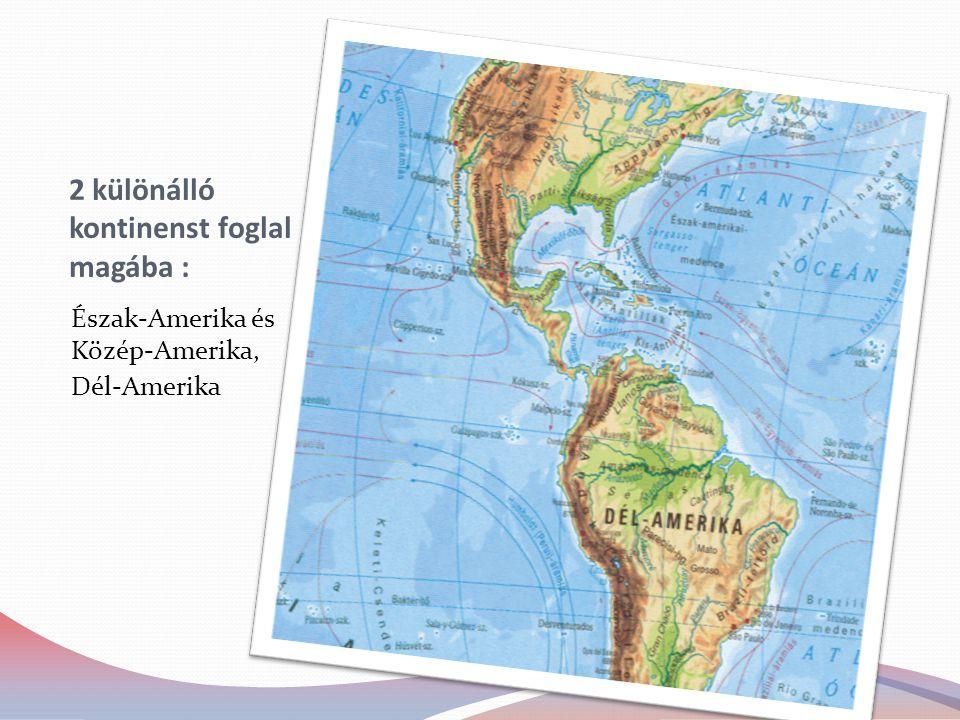 2 különálló kontinenst foglal magába : Észak-Amerika és Közép-Amerika, Dél-Amerika