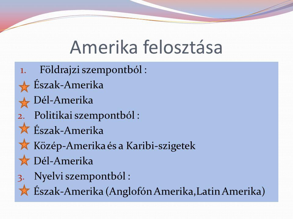 Amerika felosztása 1. Földrajzi szempontból : Észak-Amerika Dél-Amerika 2. Politikai szempontból : Észak-Amerika Közép-Amerika és a Karibi-szigetek Dé