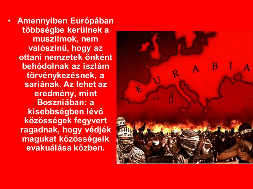Amennyiben Európában többségbe kerülnek a muszlimok, nem valószínű, hogy az ottani nemzetek önként behódolnak az iszlám törvénykezésnek, a sariának.