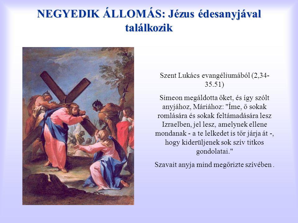 NEGYEDIK ÁLLOMÁS: Jézus édesanyjával találkozik Szent Lukács evangéliumából (2,34- 35.51) Simeon megáldotta őket, és így szólt anyjához, Máriához: