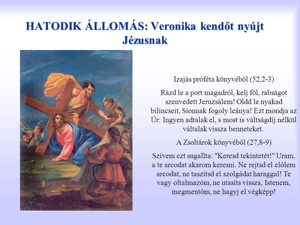 HATODIK ÁLLOMÁS: Veronika kendőt nyújt Jézusnak Izajás próféta könyvéből (52,2-3) Rázd le a port magadról, kelj föl, rabságot szenvedett Jeruzsálem! O