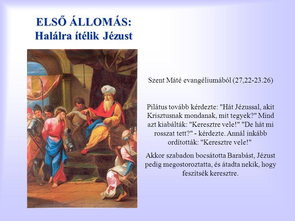 ELSŐ ÁLLOMÁS: Halálra ítélik Jézust Szent Máté evangéliumából (27,22-23.26) Pilátus tovább kérdezte: