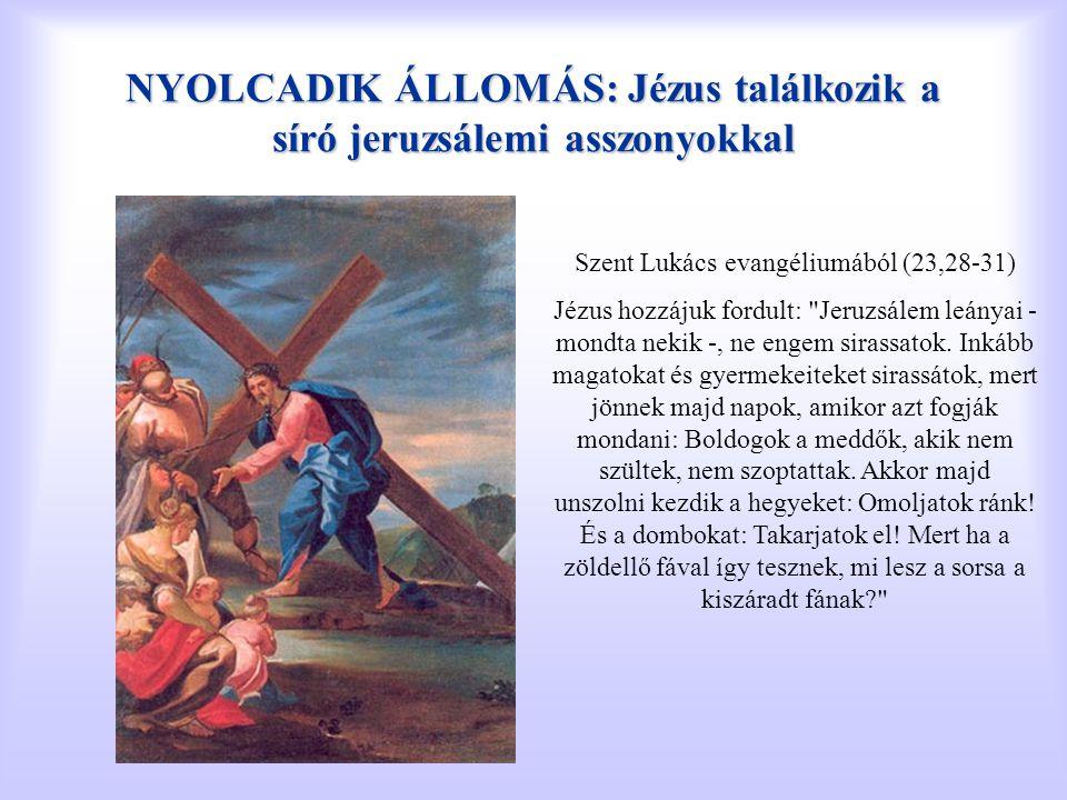 NYOLCADIK ÁLLOMÁS: Jézus találkozik a síró jeruzsálemi asszonyokkal Szent Lukács evangéliumából (23,28-31) Jézus hozzájuk fordult: