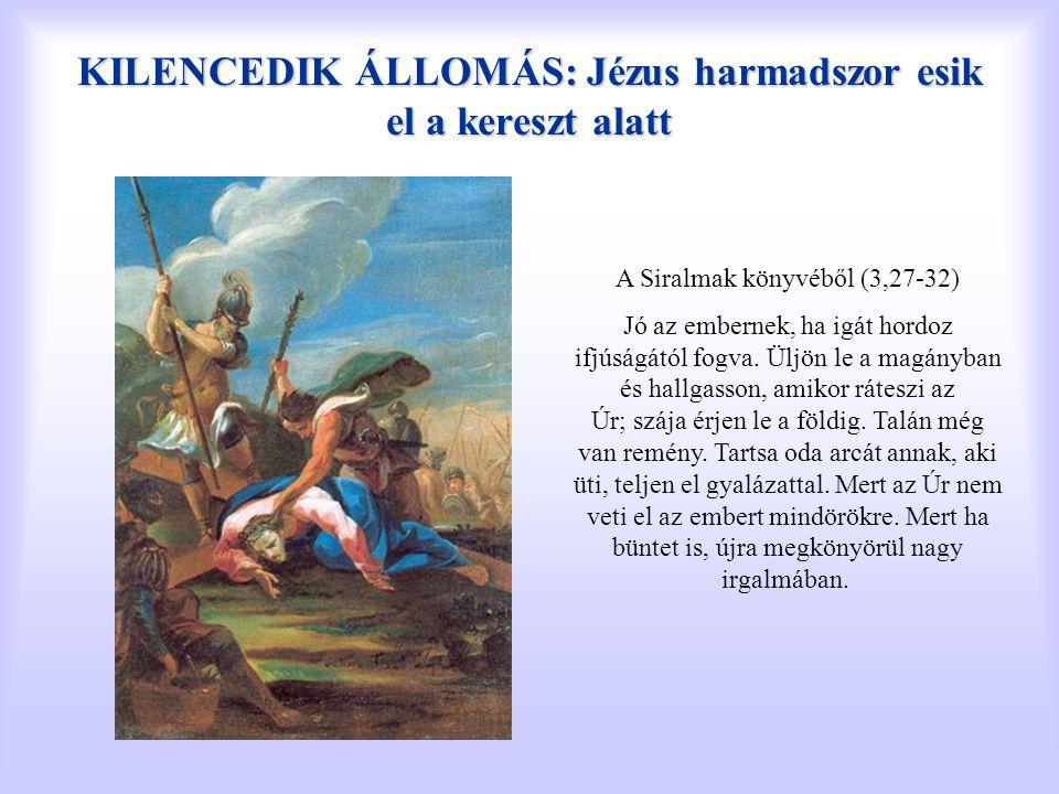 KILENCEDIK ÁLLOMÁS: Jézus harmadszor esik el a kereszt alatt A Siralmak könyvéből (3,27-32) Jó az embernek, ha igát hordoz ifjúságától fogva. Üljön le