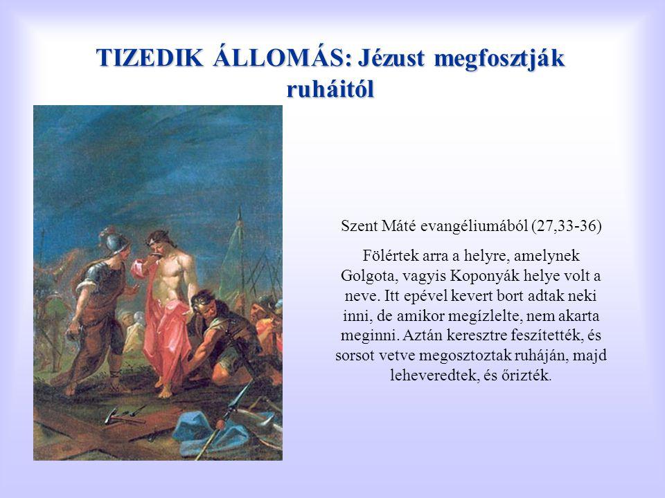 TIZEDIK ÁLLOMÁS: Jézust megfosztják ruháitól Szent Máté evangéliumából (27,33-36) Fölértek arra a helyre, amelynek Golgota, vagyis Koponyák helye volt