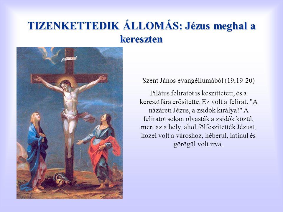 TIZENKETTEDIK ÁLLOMÁS: Jézus meghal a kereszten Szent János evangéliumából (19,19-20) Pilátus feliratot is készíttetett, és a keresztfára erősítette.