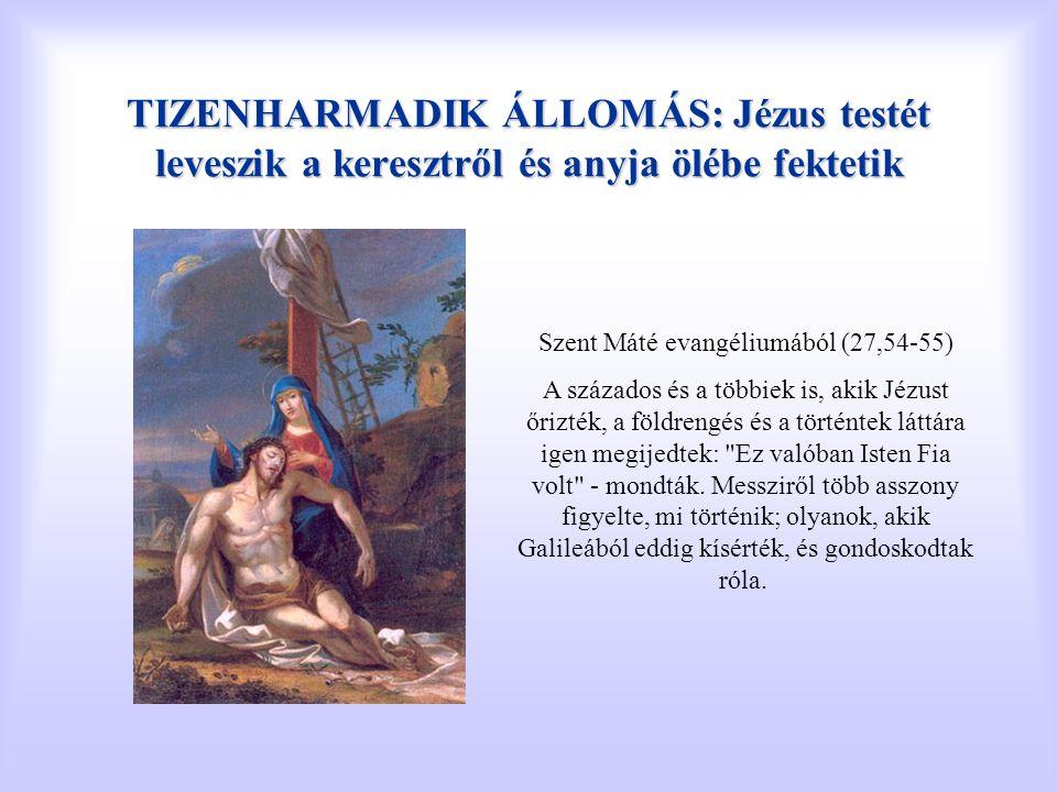 TIZENHARMADIK ÁLLOMÁS: Jézus testét leveszik a keresztről és anyja ölébe fektetik Szent Máté evangéliumából (27,54-55) A százados és a többiek is, aki