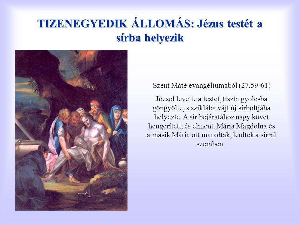 TIZENEGYEDIK ÁLLOMÁS: Jézus testét a sírba helyezik Szent Máté evangéliumából (27,59-61) József levette a testet, tiszta gyolcsba göngyölte, s szikláb
