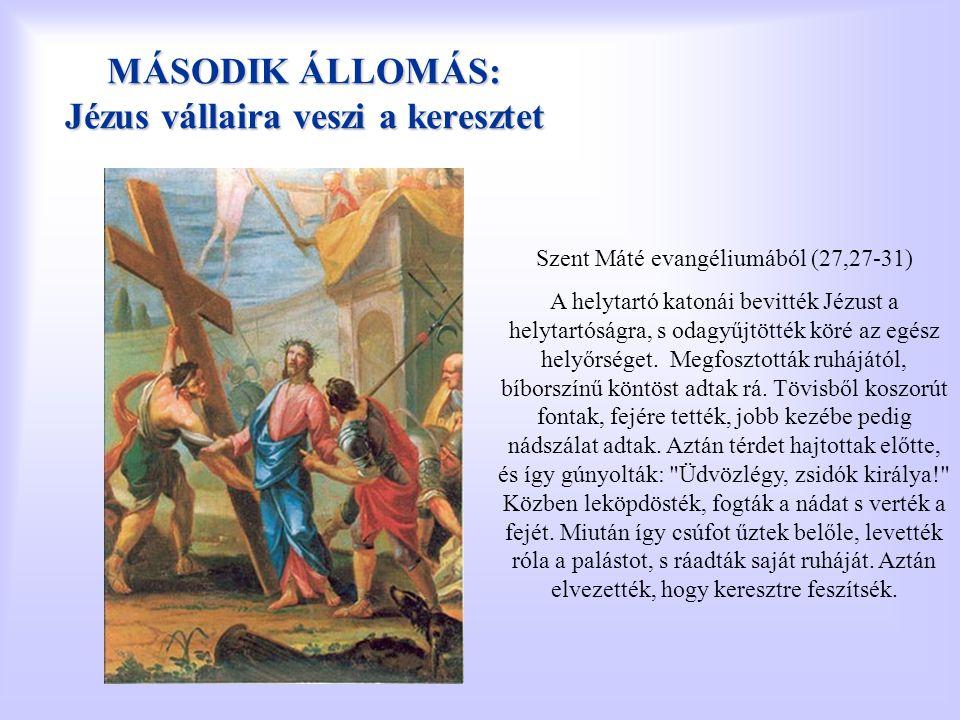 MÁSODIK ÁLLOMÁS: Jézus vállaira veszi a keresztet Szent Máté evangéliumából (27,27-31) A helytartó katonái bevitték Jézust a helytartóságra, s odagyűj