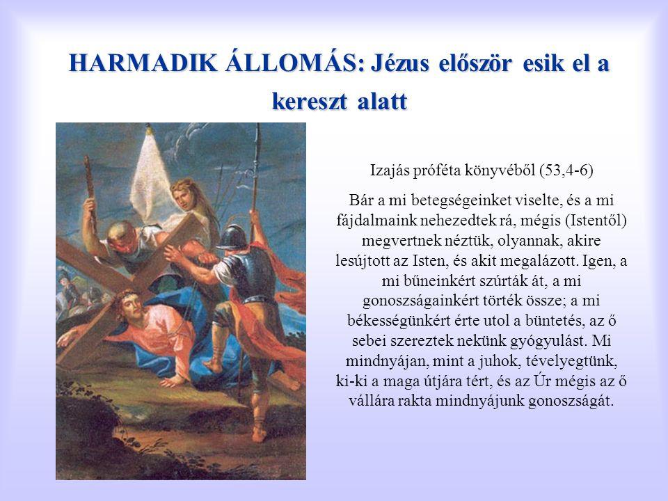 HARMADIK ÁLLOMÁS: Jézus először esik el a kereszt alatt Izajás próféta könyvéből (53,4-6) Bár a mi betegségeinket viselte, és a mi fájdalmaink nehezed