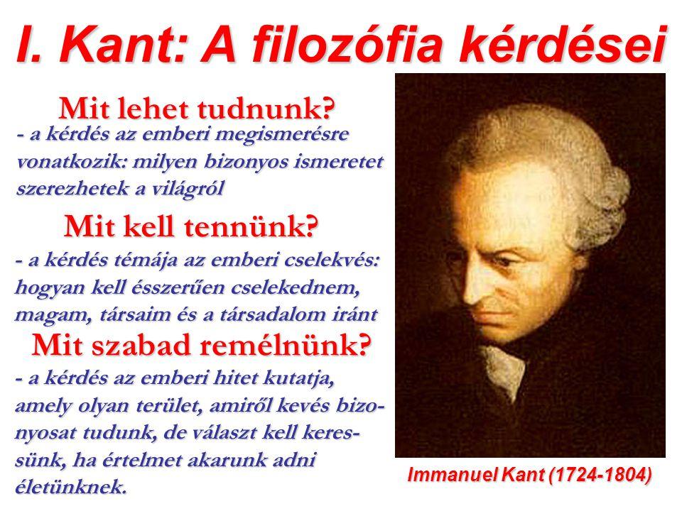 I. Kant: A filozófia kérdései Immanuel Kant (1724-1804) Mit lehet tudnunk? - a kérdés az emberi megismerésre vonatkozik: milyen bizonyos ismeretet sze