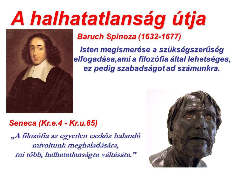 A halhatatlanság útja Baruch Spinoza (1632-1677) Isten megismerése a szükségszerűség elfogadása,ami a filozófia által lehetséges, ez pedig szabadságot