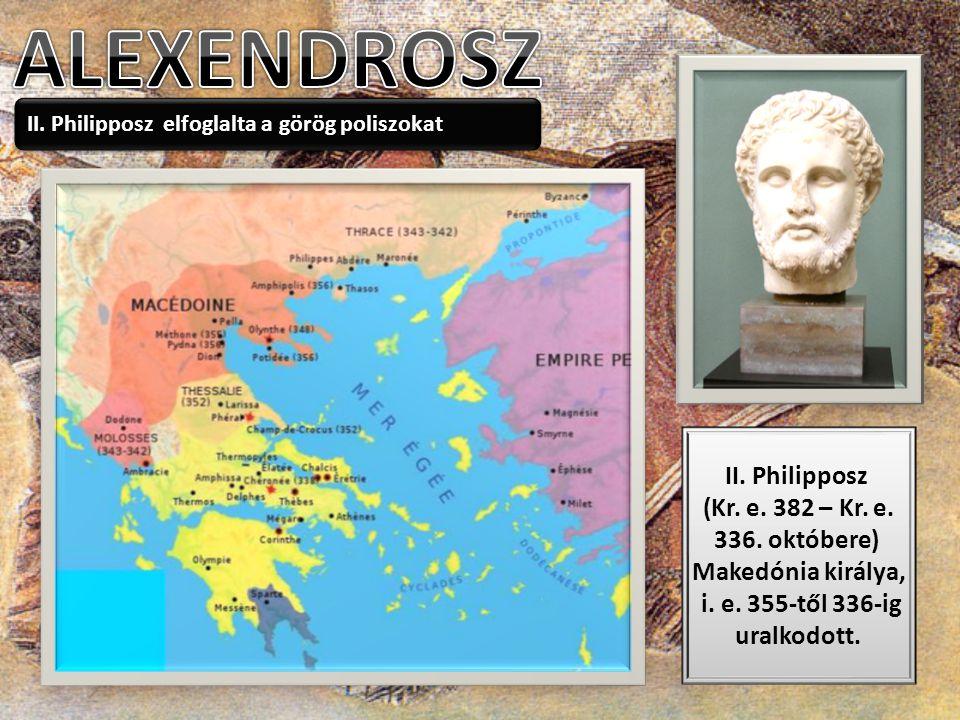 II. Philipposz elfoglalta a görög poliszokat II. Philipposz (Kr. e. 382 – Kr. e. 336. októbere) Makedónia királya, i. e. 355-től 336-ig uralkodott.