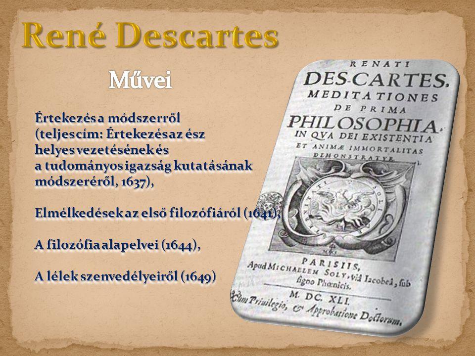 Értekezés a módszerről (teljes cím: Értekezés az ész helyes vezetésének és a tudományos igazság kutatásának módszeréről, 1637), Elmélkedések az első filozófiáról (1641), A filozófia alapelvei (1644), A lélek szenvedélyeiről (1649) Értekezés a módszerről (teljes cím: Értekezés az ész helyes vezetésének és a tudományos igazság kutatásának módszeréről, 1637), Elmélkedések az első filozófiáról (1641), A filozófia alapelvei (1644), A lélek szenvedélyeiről (1649)