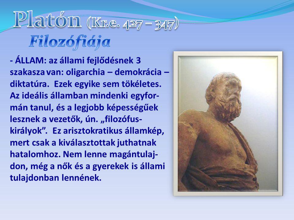 - ÁLLAM: az állami fejlődésnek 3 szakasza van: oligarchia – demokrácia – diktatúra. Ezek egyike sem tökéletes. Az ideális államban mindenki egyfor- má