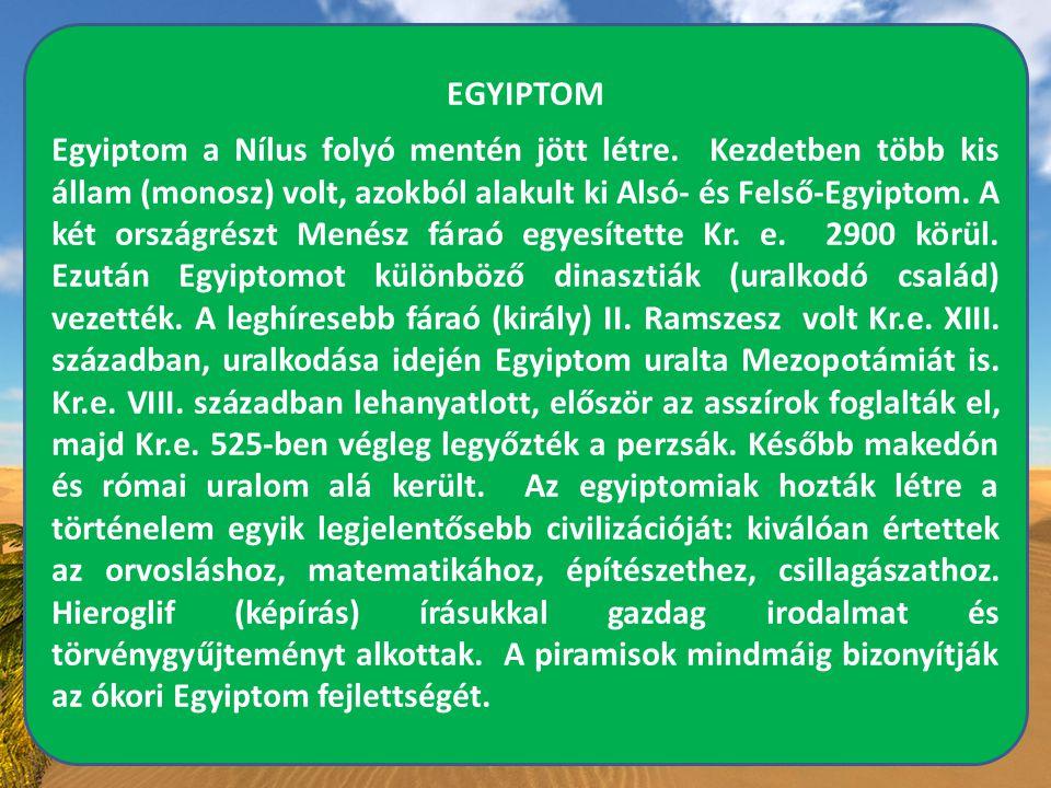 EGYIPTOM Egyiptom a Nílus folyó mentén jött létre. Kezdetben több kis állam (monosz) volt, azokból alakult ki Alsó- és Felső-Egyiptom. A két országrés