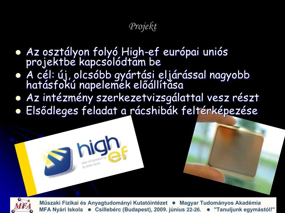 Projekt Az osztályon folyó High-ef európai uniós projektbe kapcsolódtam be Az osztályon folyó High-ef európai uniós projektbe kapcsolódtam be A cél: új, olcsóbb gyártási eljárással nagyobb hatásfokú napelemek előállítása A cél: új, olcsóbb gyártási eljárással nagyobb hatásfokú napelemek előállítása Az intézmény szerkezetvizsgálattal vesz részt Az intézmény szerkezetvizsgálattal vesz részt Elsődleges feladat a rácshibák feltérképezése Elsődleges feladat a rácshibák feltérképezése