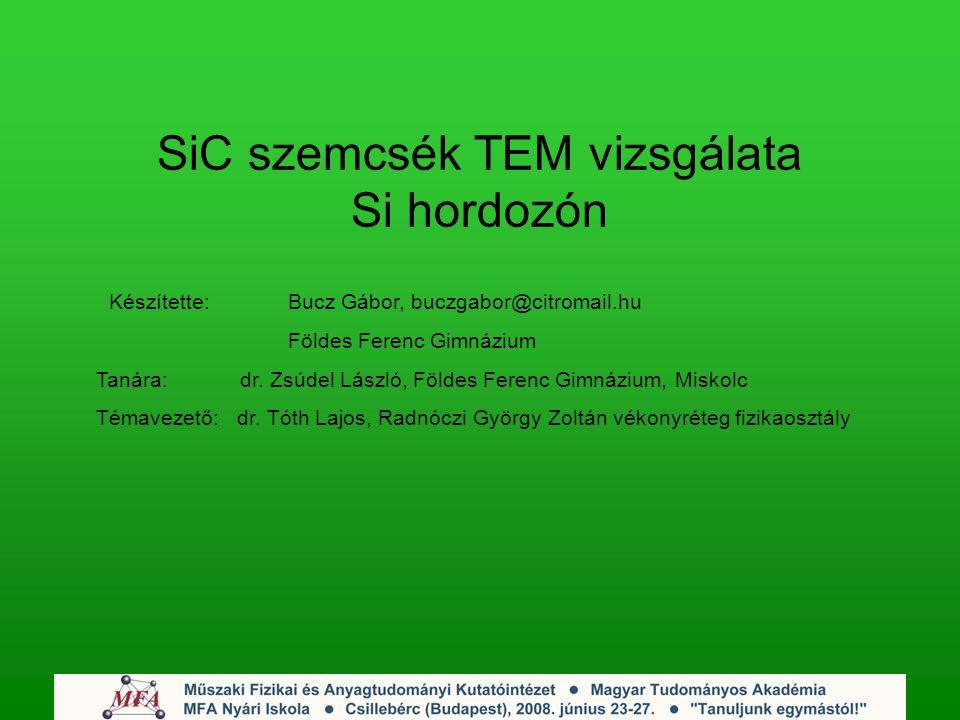 SiC szemcsék TEM vizsgálata Si hordozón Készítette: Bucz Gábor, buczgabor@citromail.hu Földes Ferenc Gimnázium Tanára: dr.