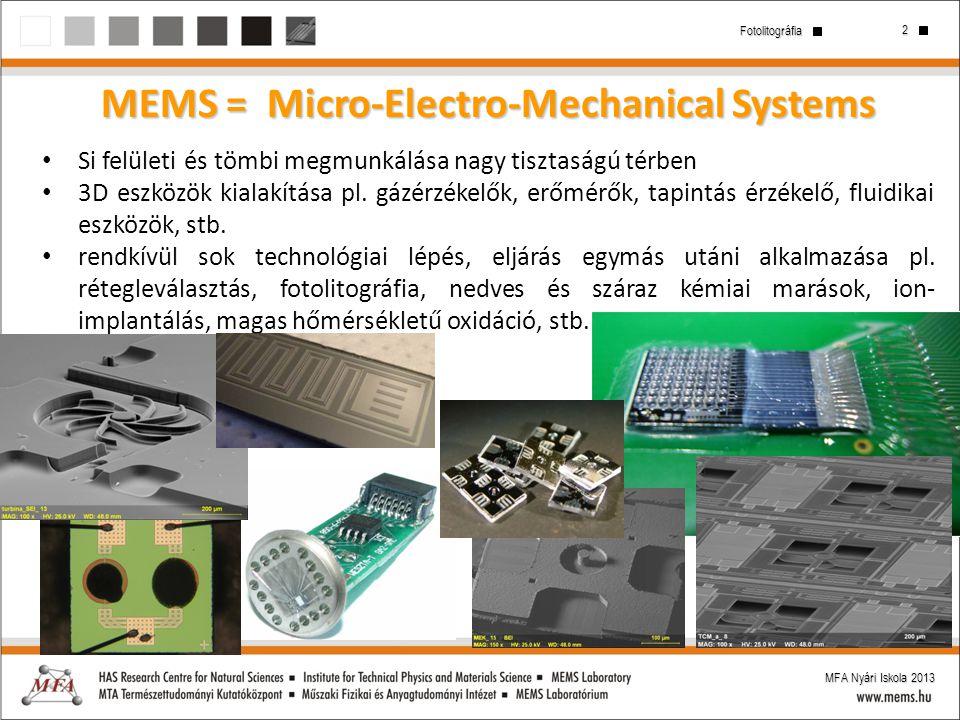 2 Fotolitográfia MFA Nyári Iskola 2013 MEMS = Micro-Electro-Mechanical Systems Si felületi és tömbi megmunkálása nagy tisztaságú térben 3D eszközök ki