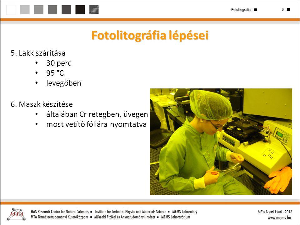 6 Fotolitográfia MFA Nyári Iskola 2013 Fotolitográfia lépései 5. Lakk szárítása 30 perc 95 °C levegőben 6. Maszk készítése általában Cr rétegben, üveg