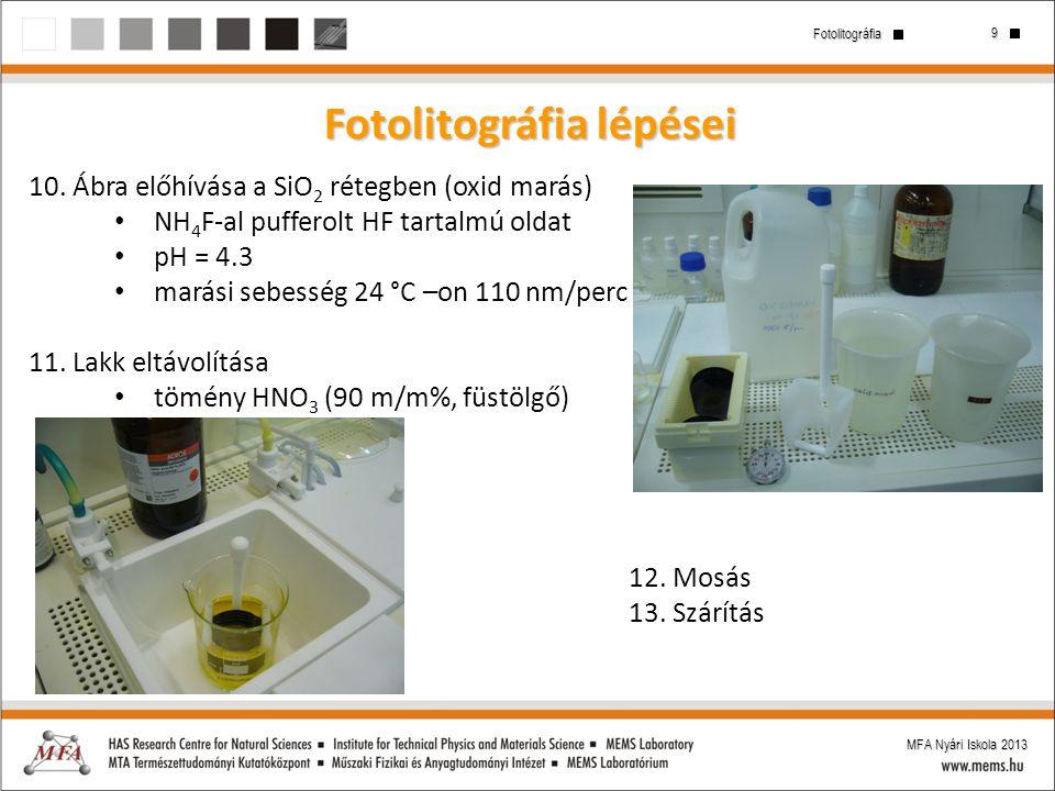 9 Fotolitográfia MFA Nyári Iskola 2013 Fotolitográfia lépései 10. Ábra előhívása a SiO 2 rétegben (oxid marás) NH 4 F-al pufferolt HF tartalmú oldat p