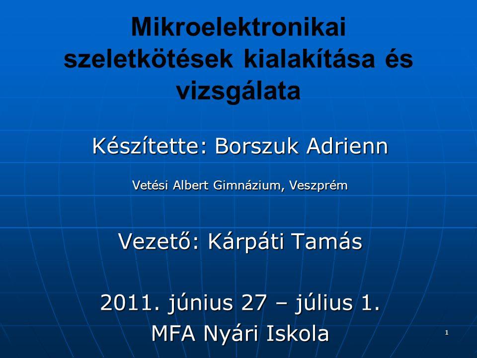 1 Mikroelektronikai szeletkötések kialakítása és vizsgálata Készítette: Borszuk Adrienn Vetési Albert Gimnázium, Veszprém Vezető: Kárpáti Tamás 2011.