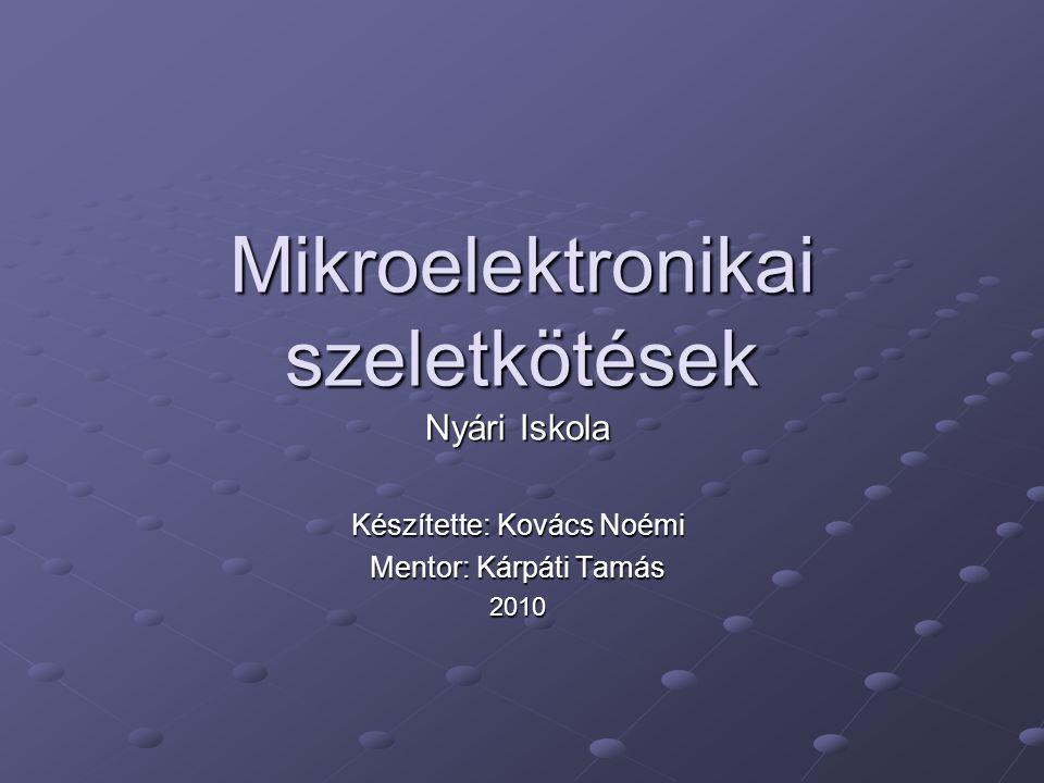 Mikroelektronikai szeletkötések Nyári Iskola Készítette: Kovács Noémi Mentor: Kárpáti Tamás 2010