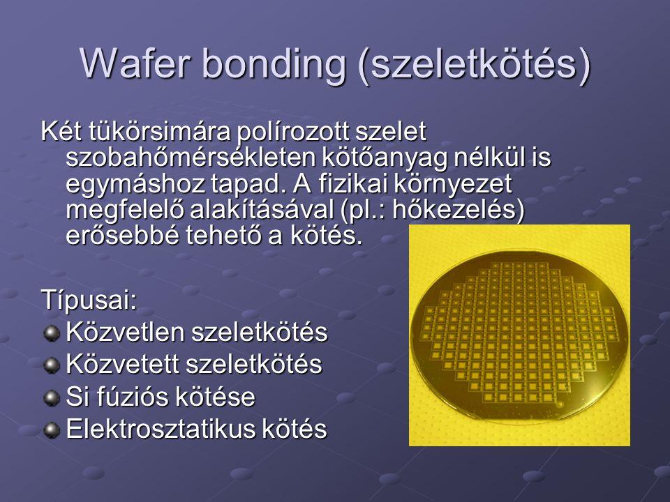 Wafer bonding (szeletkötés) Két tükörsimára polírozott szelet szobahőmérsékleten kötőanyag nélkül is egymáshoz tapad.