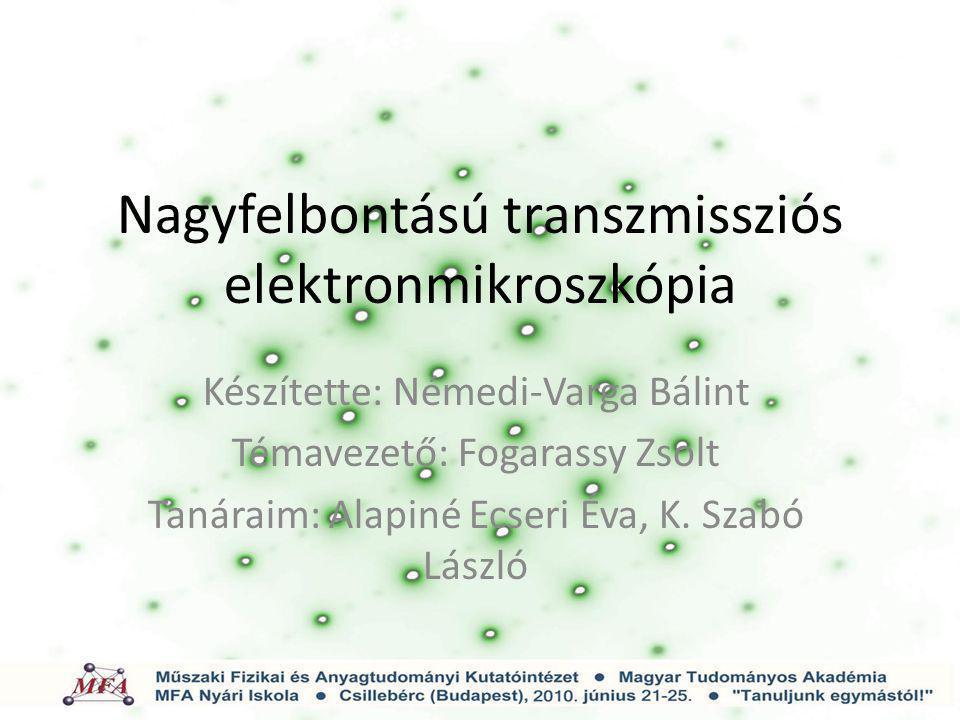 Nagyfelbontású transzmissziós elektronmikroszkópia Készítette: Némedi-Varga Bálint Témavezető: Fogarassy Zsolt Tanáraim: Alapiné Ecseri Éva, K. Szabó