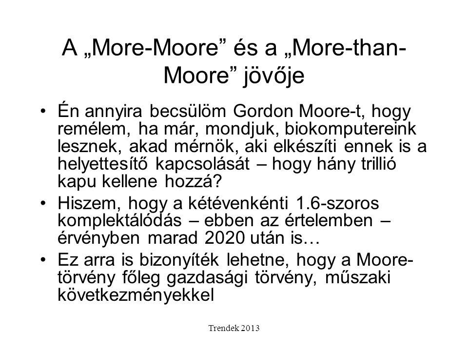 """Trendek 2013 A """"More-Moore és a """"More-than- Moore jövője Én annyira becsülöm Gordon Moore-t, hogy remélem, ha már, mondjuk, biokomputereink lesznek, akad mérnök, aki elkészíti ennek is a helyettesítő kapcsolását – hogy hány trillió kapu kellene hozzá."""