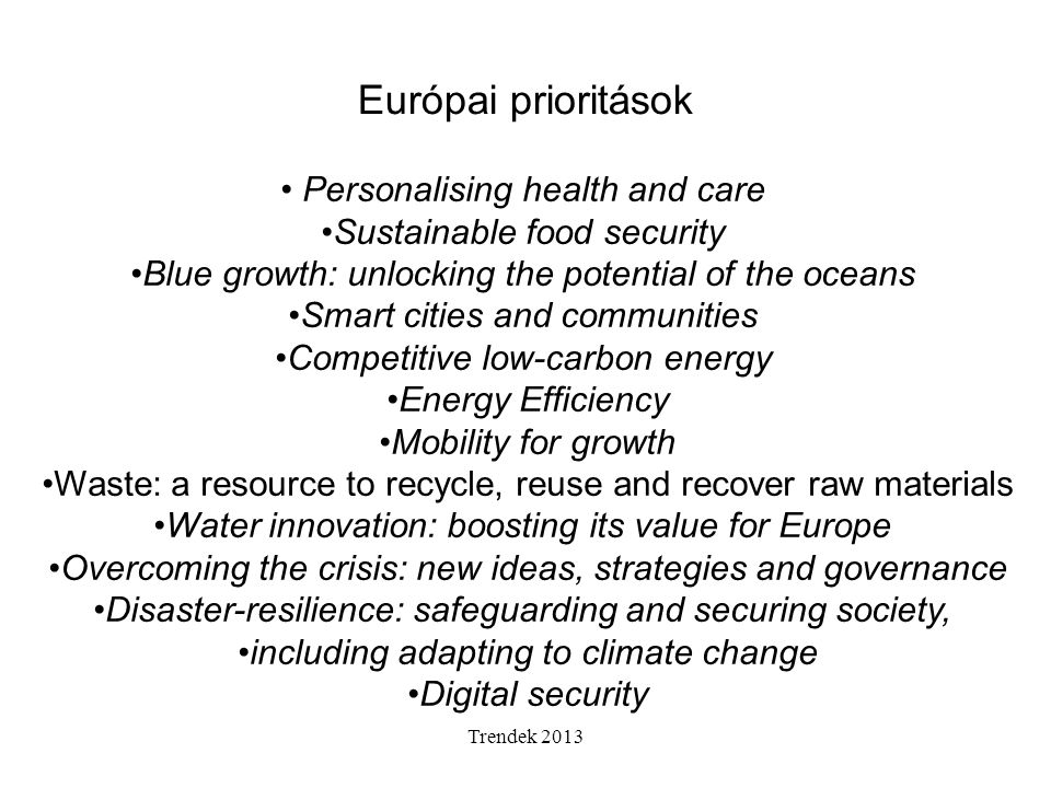 Trendek 2013 Európai prioritások Personalising health and care Sustainable food security Blue growth: unlocking the potential of the oceans Smart citi