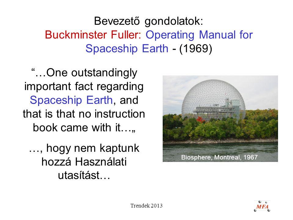 """Trendek 2013 Bevezető gondolatok: Buckminster Fuller: Operating Manual for Spaceship Earth - (1969) Biosphere, Montreal, 1967 …One outstandingly important fact regarding Spaceship Earth, and that is that no instruction book came with it…"""" …, hogy nem kaptunk hozzá Használati utasítást…"""