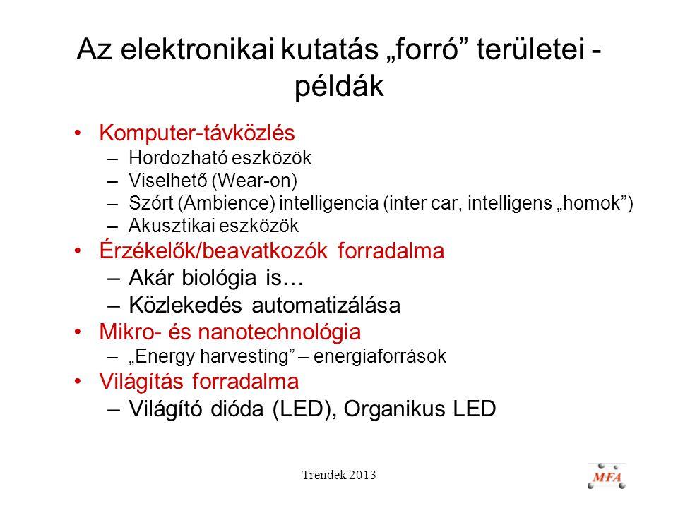 """Trendek 2013 Az elektronikai kutatás """"forró területei - példák Komputer-távközlés –Hordozható eszközök –Viselhető (Wear-on) –Szórt (Ambience) intelligencia (inter car, intelligens """"homok ) –Akusztikai eszközök Érzékelők/beavatkozók forradalma –Akár biológia is… –Közlekedés automatizálása Mikro- és nanotechnológia –""""Energy harvesting – energiaforrások Világítás forradalma –Világító dióda (LED), Organikus LED"""