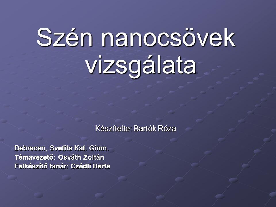 Szén nanocsövek vizsgálata Készítette: Bartók Róza Debrecen, Svetits Kat. Gimn. Témavezető: Osváth Zoltán Felkészítő tanár: Czédli Herta
