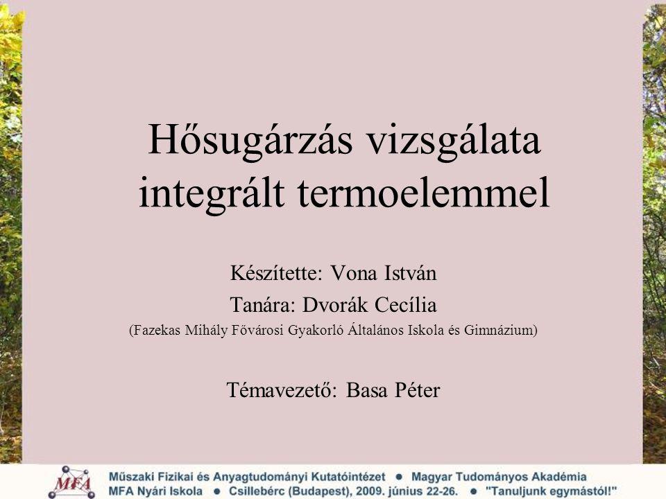 Hősugárzás vizsgálata integrált termoelemmel Készítette: Vona István Tanára: Dvorák Cecília (Fazekas Mihály Fővárosi Gyakorló Általános Iskola és Gimn