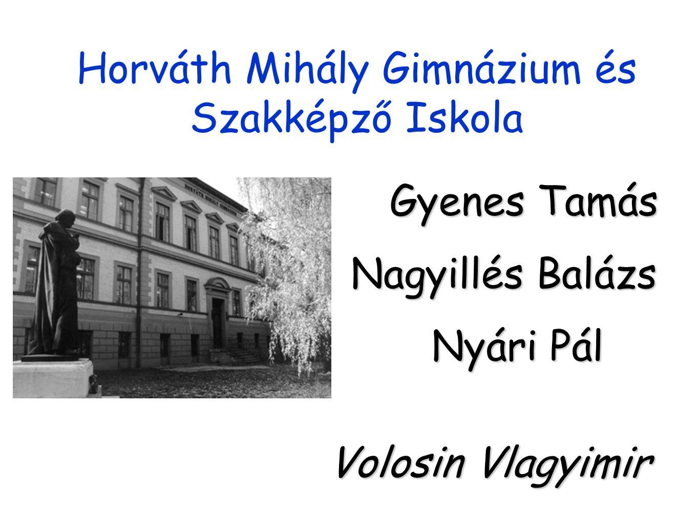 Horváth Mihály Gimnázium és Szakképző Iskola Gyenes Tamás Nagyillés Balázs Nyári Pál Volosin Vlagyimir