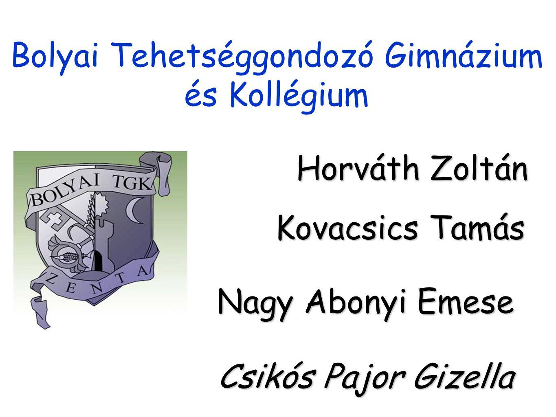 Bolyai Tehetséggondozó Gimnázium és Kollégium Horváth Zoltán Kovacsics Tamás Nagy Abonyi Emese Csikós Pajor Gizella