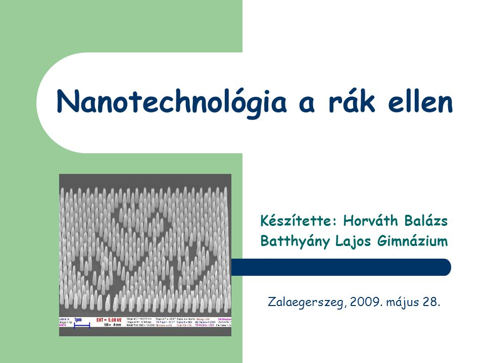Nanotechnológia a rák ellen Készítette: Horváth Balázs Batthyány Lajos Gimnázium Zalaegerszeg, 2009. május 28.